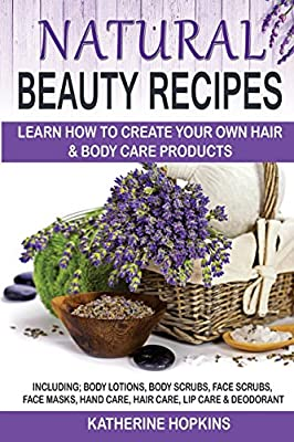 Natural Beauty Recipes: Learn How To Create Your Own Hair & Body Care Products Including; Body Lotions, Body Scrubs, Face Scrubs, Face Masks, Hand ... Skin Care, Beauty Products, Homemade Beauty)