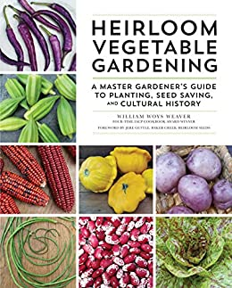 Heirloom Vegetable Gardening: A Master Gardener's Guide to Planting, Seed Saving, and Cultural History by [William Woys Weaver, Jere Gettle]