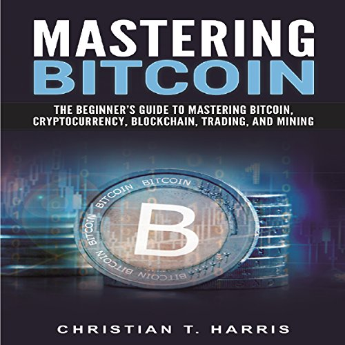 Mastering Bitcoin: The Beginner's Guide to Mastering Bitcoin, Cryptocurrency, Blockchain, Trading, and Mining audiobook cover art