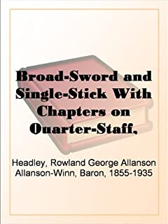 Broad-Sword and Single-Stick With Chapters on Quarter-Staff, Bayonet, Cudgel, Shillalah, Walking-Stick, Umbrella and Other Weapons of Self-Defence