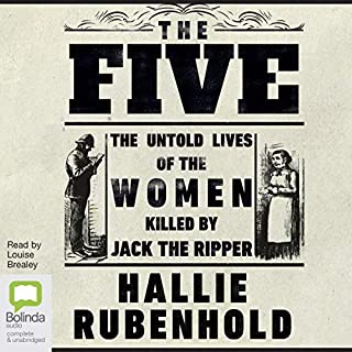 The Five     The Untold Lives of the Women Killed by Jack the Ripper              By:                                                                                                                                 Hallie Rubenhold                               Narrated by:                                                                                                                                 Louise Brealey                      Length: 10 hrs and 20 mins     169 ratings     Overall 4.8