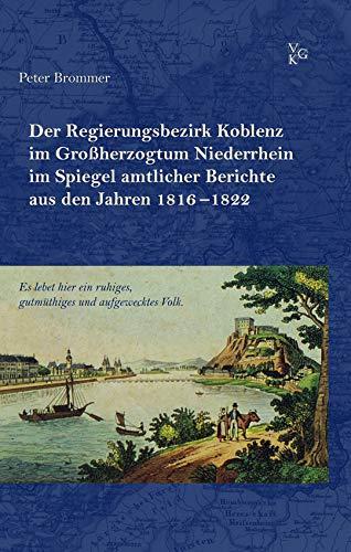 """""""Es lebet hier ein ruhiges, gutmüthiges und aufgewecktes Volk."""": Der Regierungsbezirk Koblenz im Großherzogtum Niederrhein im Spiegel amtlicher Berichte aus den Jahren 1816–1822"""