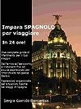 Impara SPAGNOLO per viaggiare. In 24 ore! (Italian Edition)
