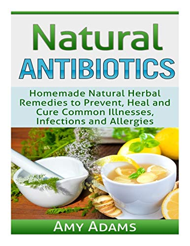 Natural Antibiotics: Homemade Natural Herbal Remedies to Prevent, Heal and Cure Common Illnesses, Infections and Allergies: Volume 1 (Natural Remedies)