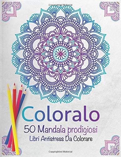Coloralo 50 Mandala prodigiosi Libri Antistress Da Colorare: Libro da colorare, che libera dallo stress, aiuta la concentrazione e migliora l'umore, ... motivazionale, taglia 215.9mm x 279.4mm