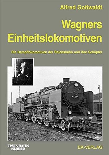 Wagners Einheitslokomotiven: Die Dampflokomotiven der Reichsbahn und ihre Schöpfer