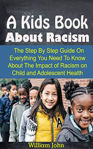 A Kids Book About Racism: A Kids Book About Racism: The Step By Step Guide On Everything You Need To Know About The Impact of Racism on Child and Adolescent Health (English Edition)