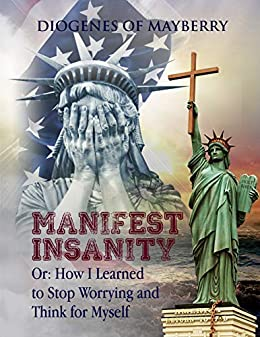 Manifest Insanity: Or: How I Learned to Stop Worrying and Think for Myself by [Diogenes of Mayberry]