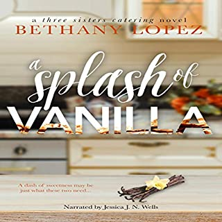 A Splash of Vanilla     Three Sisters Catering, Book 3              By:                                                                                                                                 Bethany Lopez                               Narrated by:                                                                                                                                 Jessica J. N. Wells                      Length: 4 hrs and 23 mins     18 ratings     Overall 4.6