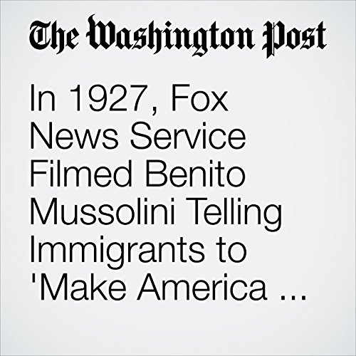 In 1927, Fox News Service Filmed Benito Mussolini Telling Immigrants to 'Make America Great' audiobook cover art