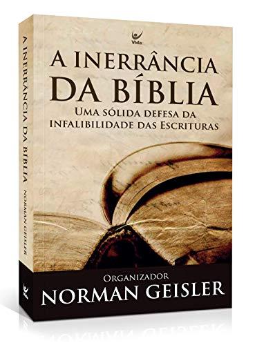 A Inerrância Da Bíblia: Uma Sólida Defesa Da Infalibilidade Das Escrituras