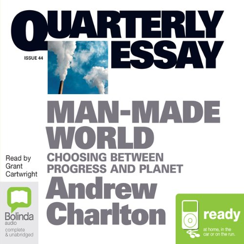 Quarterly Essay 44: Man Made World     Choosing Between Progress and Planet              By:                                                                                                                                 Andrew Charlton                               Narrated by:                                                                                                                                 Grant Cartwright                      Length: 2 hrs and 32 mins     2 ratings     Overall 4.0