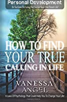 How to Find Your True Calling in Life: How to Be Happy, Feeling Good, Self Esteem, Positive Thinking, Mental Health (Personal Development Book)