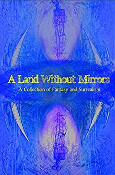 A Land Without Mirrors: A Collection of Fantasy and Surrealism by [Fluky Fiction, Han Adcock, Howard Hachey, Chris Capraro, Chris Corson, Megan Hinde, CJ Mirren, A. Mangina, David McAllister, Harry Husbands]