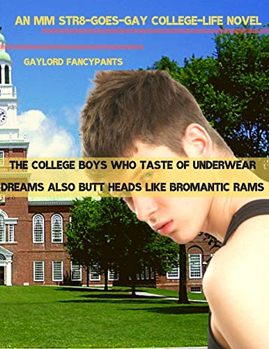 The College Boys Who Taste of Underwear Dreams Also Butt Heads Like Bromantic Rams: An MM Str8-Goes-Gay College-Life Novel