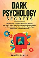 Dark Psychology Secrets: What is Dark Cognitive Behavioral Therapy and how it works. Identifying deceptions, victimization and undetected mind control. Dark Psychology and stoicism guide for beginners