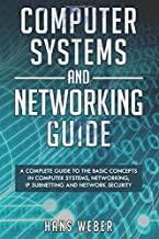 Computer Systems and Networking Guide: A Complete Guide to the Basic Concepts in Computer Systems, Networking, IP Subnetting and Network Security