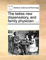 The Ladies New Dispensatory, and Family Physician: ...