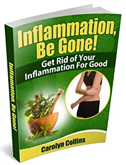 Inflammation, Be Gone! Get Rid of Your Inflammation for Good by [Carolyn Collins]