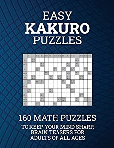 Easy Kakuro Puzzles: 160 Math Puzzles to Keep Your Mind Sharp; Brain Teasers for Adults of all Ages