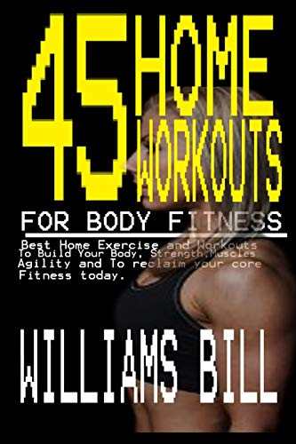 45 HOME WORKOUTS FOR BODY FITNESS: Best Home Exercises and Workouts to build your Body, Strength, Muscles, Agility and To reclaim your core fitness today. ✅