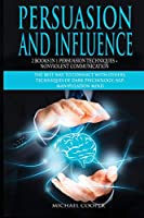 Persuasion and Influence 2 Book in 1 - Persuasion Techniques + Nonviolent Communication: The Best Way To Connect With Others. Techniques of Dark Psychology; NLP; Manipulation Mind