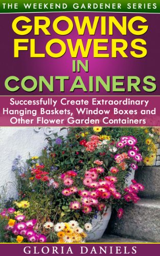 Growing Flowers in Containers: Successfully Create Extraordinary Hanging Baskets, Window Boxes and Other Flower Garden Containers (The Weekend Gardener Book 6) by [Gloria Daniels]