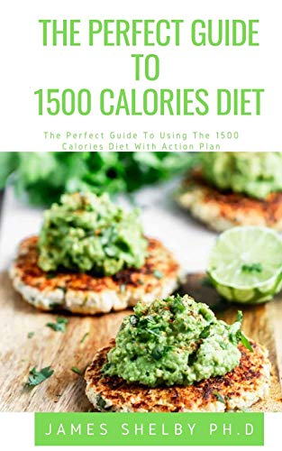 THE PERFECT GUIDE TO 1500 CALORIES DIET: The Perfect Guide To Using The 1500 Calories Diet With Action Plan