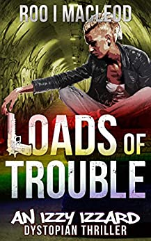 Loads of Trouble: An Izzy Izzard Dystopian Thriller by [Roo I MacLeod]