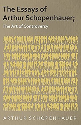 The Essays of Arthur Schopenhauer; The Art of Controversy (English Edition)