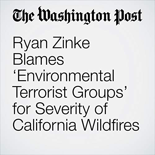 Ryan Zinke Blames 'Environmental Terrorist Groups' for Severity of California Wildfires copertina