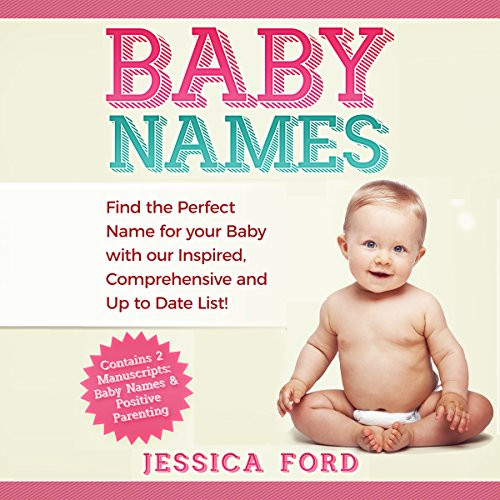 Baby Names: Find the Perfect Name for Your Baby with Our Inspired, Comprehensive and Up to Date List! (Contains 2 Manuscripts: Baby Names & Positive Parenting) audiobook cover art