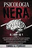 Psicologia Nera: 6 LIBRI IN 1 L'Arte della Persuasione, PNL,Linguaggio del Corpo, Manipolazione Mentale e Intelligenza Emotiva. Le Tecniche Segrete contro l'Inganno e il Controllo della Mente