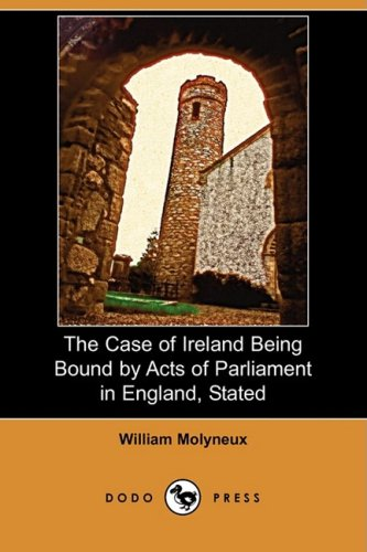 The Case of Ireland Being Bound by Acts of Parliament in England, Stated