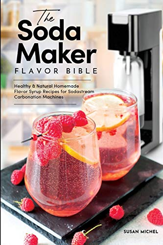 The Soda Maker Flavor Bible: Healthy and Natural Homemade Flavor Syrup Recipes for Sodastream Carbonation Machines