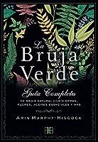 La bruja verde : guía completa de magia natural con hierbas, flores, aceites esenciales y más