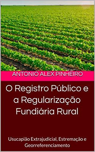 O Registro Público e a Regularização Fundiária Rural: Usucapião Extrajudicial, Estremação e Georreferenciamento