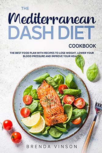 The Mediterranean Dash Diet Cookbook: The Best Food Plan with Recipes to Lose Weight, Lower Your Blood Pressure and Improve Your Health