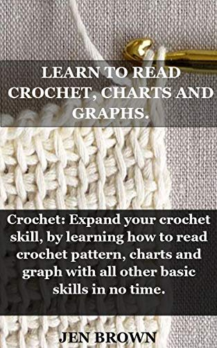 LEARN TO READ CROCHET, CHARTS AND GRAPHS.: Crochet: Expand your crochet skill, by learning how to read crochet pattern, charts and graph with all other basic skills in no time. (English Edition)