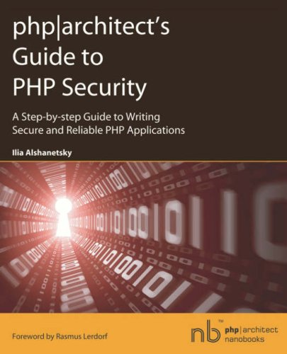 Phparchitect's Guide to PHP Security: A Step-by-step Guide to Writing Secure and Reliable PHP Applications (PHP Architect Nanobooks)