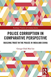 Police Corruption in Comparative Perspective: Building Trust in the Police in India and China (Routledge Frontiers of Criminal Justice)