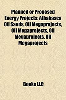Planned or Proposed Energy Projects: Athabasca Oil Sands, Oil Megaprojects, Oil Megaprojects, Oil Megaprojects, Oil Megapr...