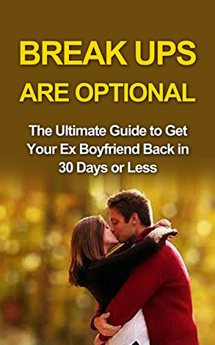 Break ups are optional: Get Ex Back: The Ultimate Guide to Get Your Ex Boyfriend Back in 30 Days or Less (How to Get Ex Boyfriend Back, Get Ex Back, Get ... Now, Breakup Recovery) (English Edition)