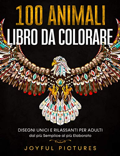 100 Animali - Libro da Colorare: Disegni Unici e Rilassanti per Adulti dal più Semplice al più Elaborato