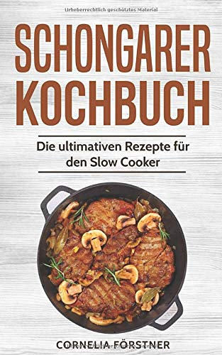Schongarer Kochbuch: Die ultimativen Rezepte für den Slow Cooker
