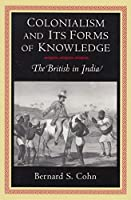 Colonialism and Its Forms of Knowledge: The British in India (Princeton Studies in Culture/Power/History)
