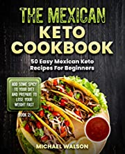 The Mexican Keto Cookbook: 50 Easy Mexican Keto Recipes For Beginners. Add Some Spicy To Your Diet And Prepare To Lose Your Weight Fast (Book 2)