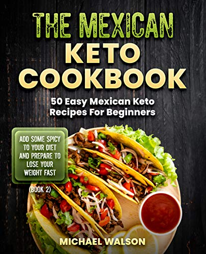 The Mexican Keto Cookbook: 50 Easy Mexican Keto Recipes For Beginners. Add Some Spicy To Your Diet...