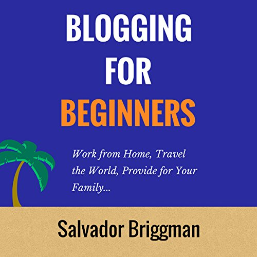 Blogging For Beginners: Work from Home, Travel the World, Provide for Your Family audiobook cover art