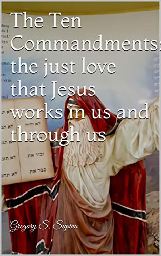 The Ten Commandments: the just love that Jesus works in us and through us (English Edition)